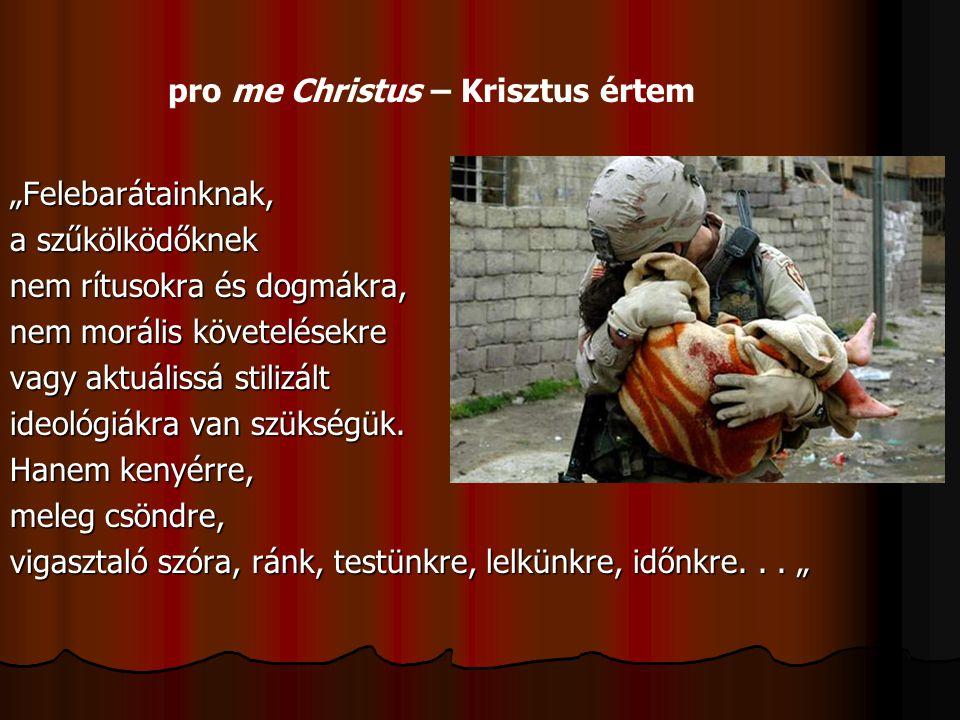"""pro me Christus – Krisztus értem """"Felebarátainknak, a szűkölködőknek nem rítusokra és dogmákra, nem morális követelésekre vagy aktuálissá stilizált id"""