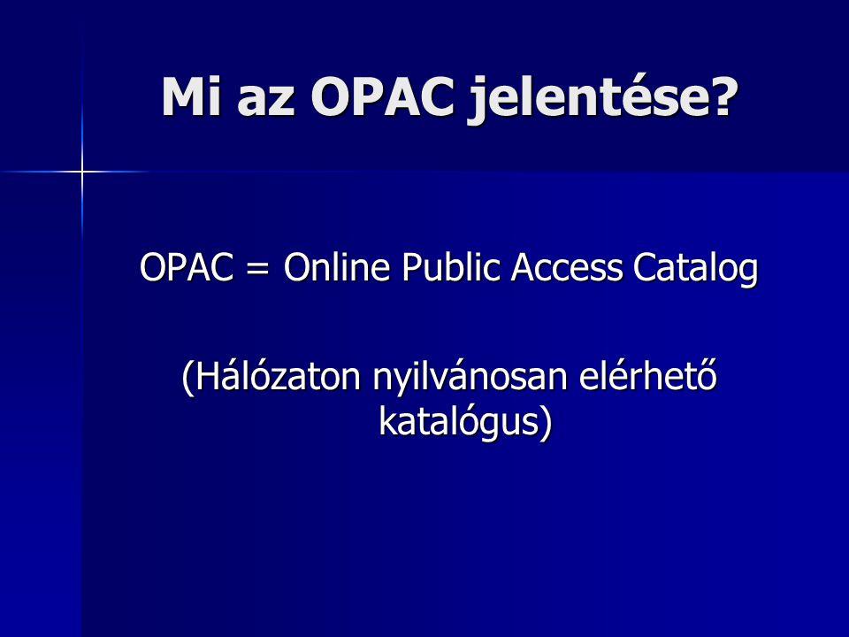 Mi az OPAC jelentése? OPAC = Online Public Access Catalog (Hálózaton nyilvánosan elérhető katalógus)