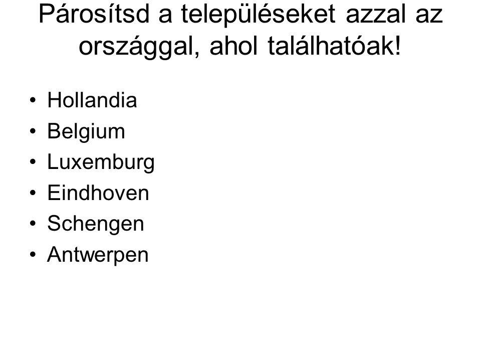 Párosítsd a településeket azzal az országgal, ahol találhatóak! •Hollandia •Belgium •Luxemburg •Eindhoven •Schengen •Antwerpen