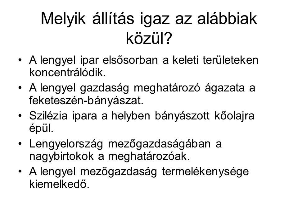Melyik állítás igaz az alábbiak közül? •A lengyel ipar elsősorban a keleti területeken koncentrálódik. •A lengyel gazdaság meghatározó ágazata a feket