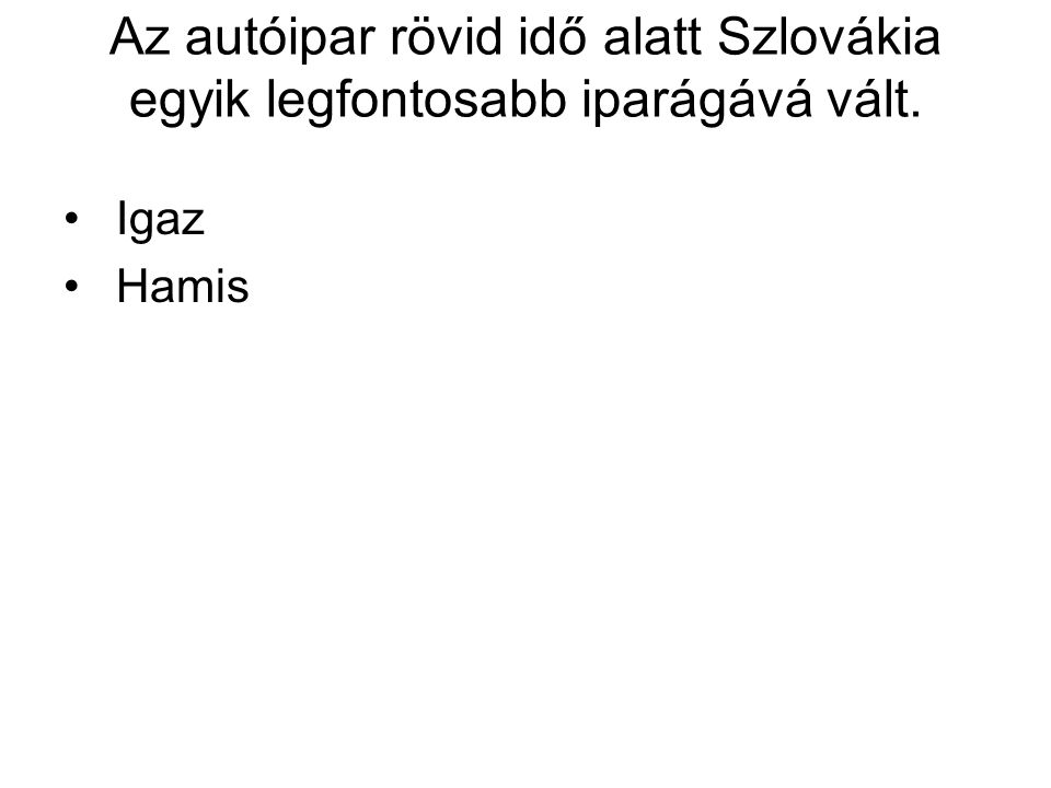 Az autóipar rövid idő alatt Szlovákia egyik legfontosabb iparágává vált. • Igaz • Hamis