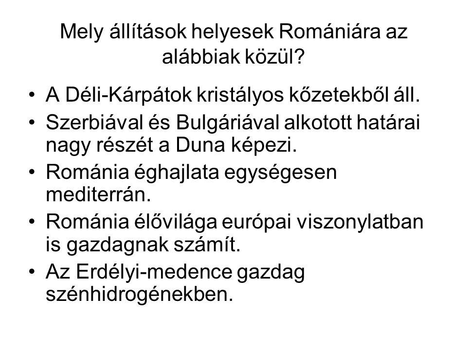 Mely állítások helyesek Romániára az alábbiak közül? •A Déli-Kárpátok kristályos kőzetekből áll. •Szerbiával és Bulgáriával alkotott határai nagy rész