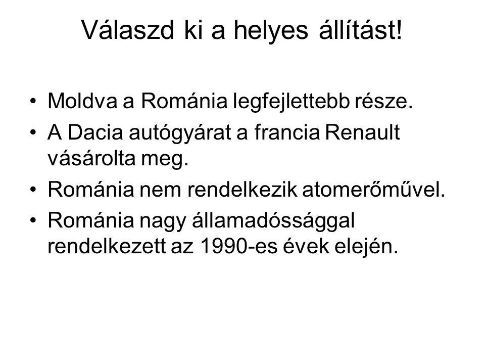 Válaszd ki a helyes állítást! •Moldva a Románia legfejlettebb része. •A Dacia autógyárat a francia Renault vásárolta meg. •Románia nem rendelkezik ato