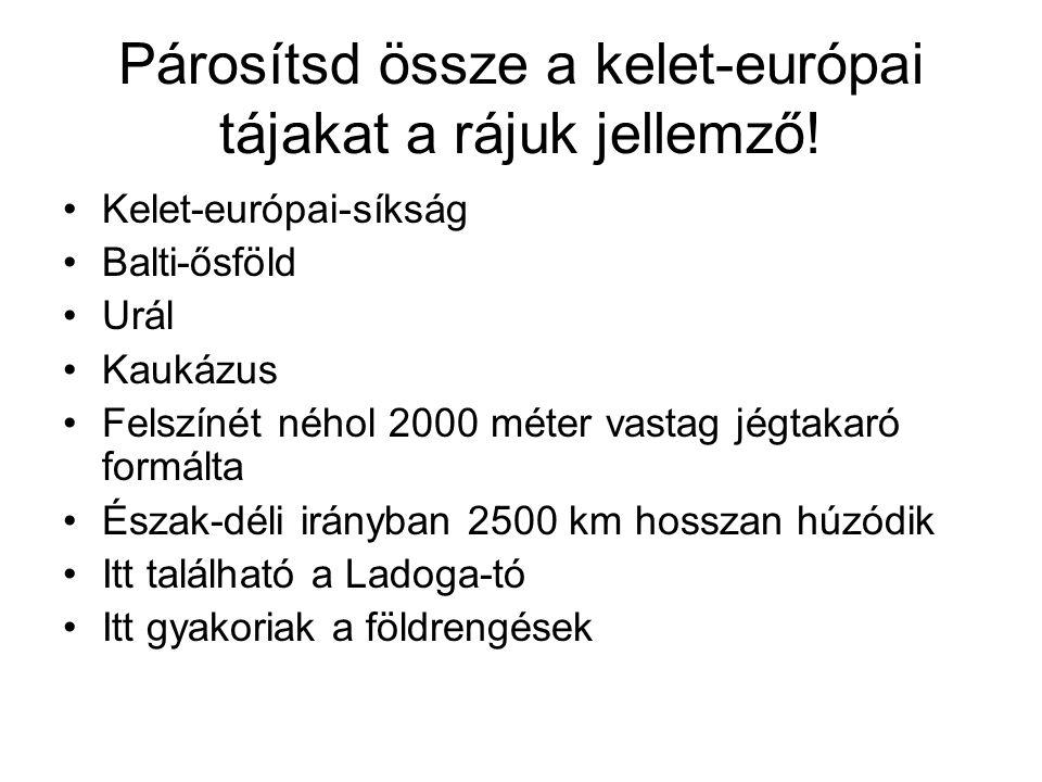 Párosítsd össze a kelet-európai tájakat a rájuk jellemző! •Kelet-európai-síkság •Balti-ősföld •Urál •Kaukázus •Felszínét néhol 2000 méter vastag jégta