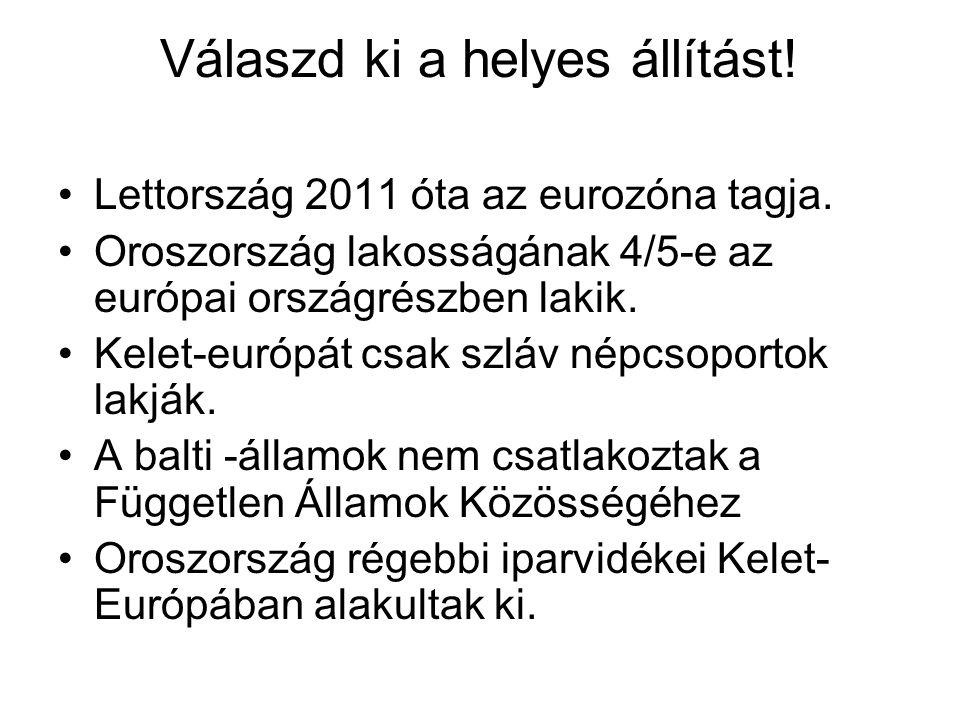 Válaszd ki a helyes állítást! •Lettország 2011 óta az eurozóna tagja. •Oroszország lakosságának 4/5-e az európai országrészben lakik. •Kelet-európát c