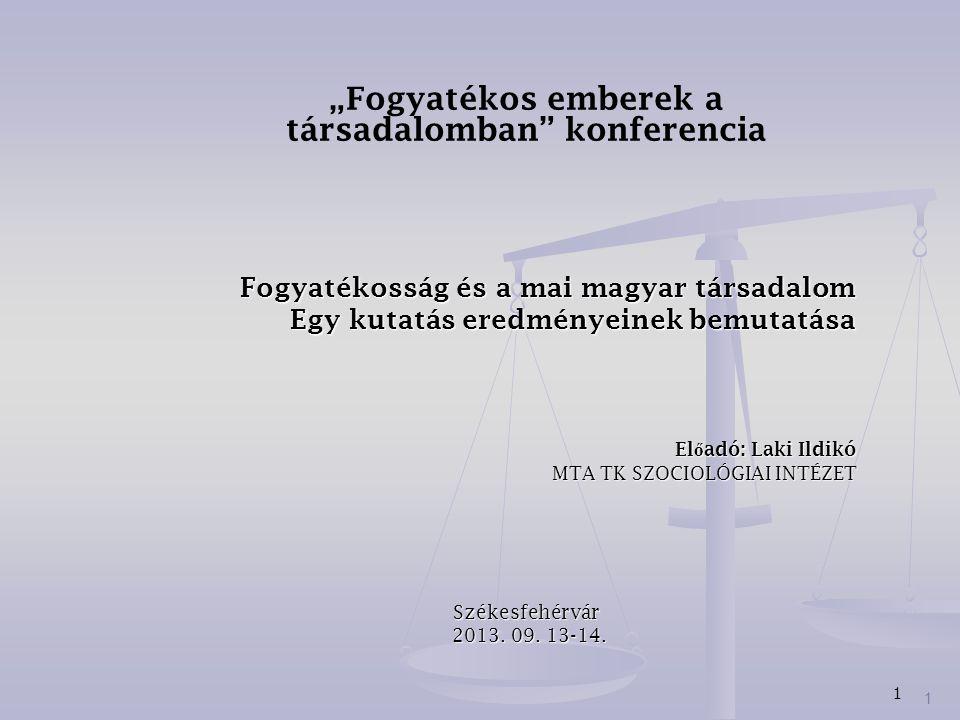 """1 """"Fogyatékos emberek a társadalomban"""" konferencia Fogyatékosság és a mai magyar társadalom Egy kutatás eredményeinek bemutatása El ő adó: Laki Ildikó"""