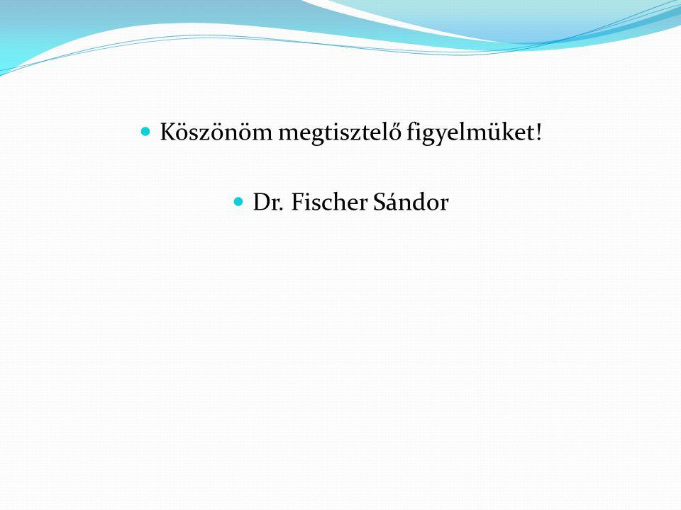  Köszönöm megtisztelő figyelmüket!  Dr. Fischer Sándor