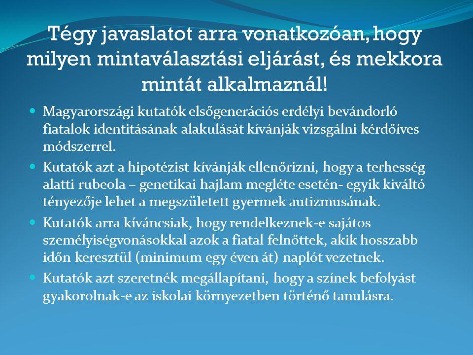 Tégy javaslatot arra vonatkozóan, hogy milyen mintaválasztási eljárást, és mekkora mintát alkalmaznál!  Magyarországi kutatók elsőgenerációs erdélyi
