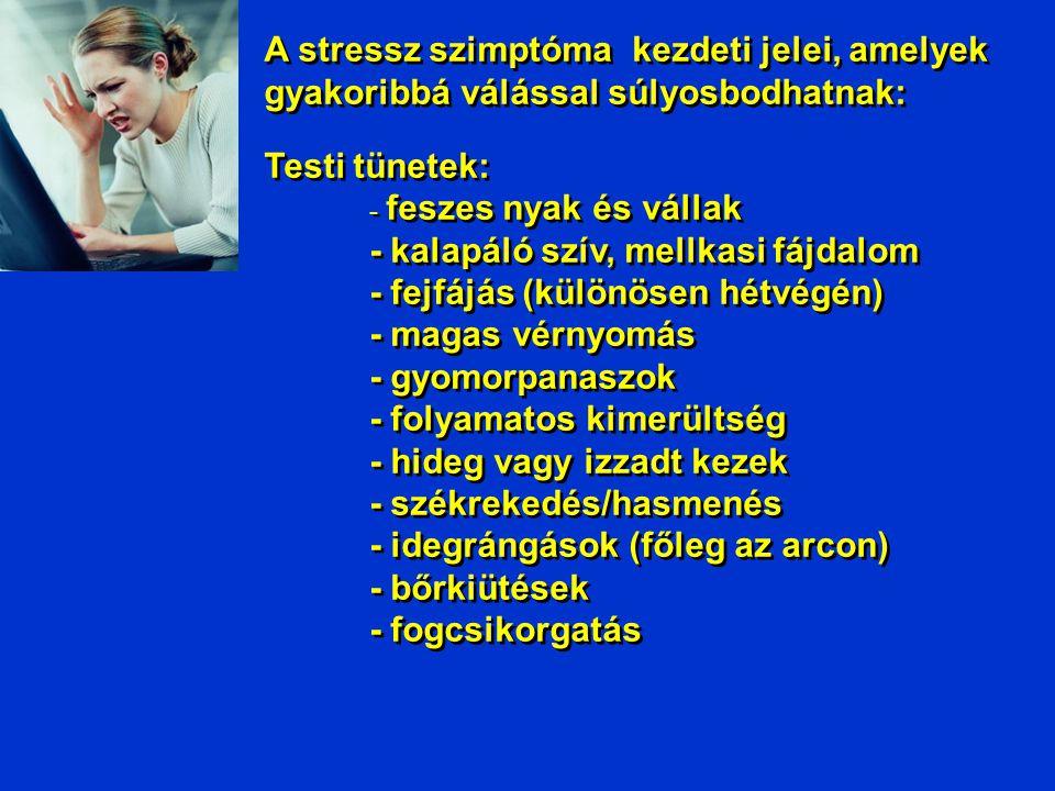 Egy hirtelen stresszt kiváltó tényező fizikai hatásai _______________________________ •Emelkedő vérnyomás •Szapora pulzus •Fokozott szívizom összehúzódás •Kitágult hörgök •Megnőtt izomerő •Glukóz felszabadulás a májból •Megnőtt agyi tevékenység •Felgyorsult anyagcsere •Aktív izmok vérellátásának emelkedése, az inaktív területek (pl.
