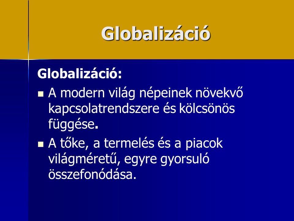 Globalizáció Globalizáció:   A modern világ népeinek növekvő kapcsolatrendszere és kölcsönös függése.   A tőke, a termelés és a piacok világméretű
