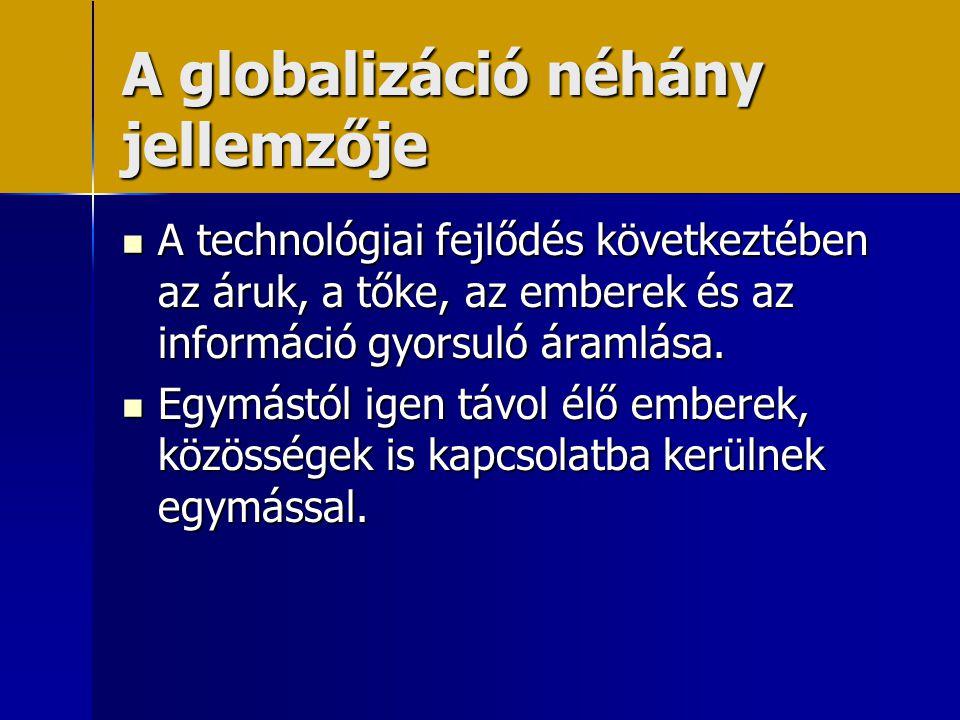 A globalizáció néhány jellemzője  A technológiai fejlődés következtében az áruk, a tőke, az emberek és az információ gyorsuló áramlása.  Egymástól i