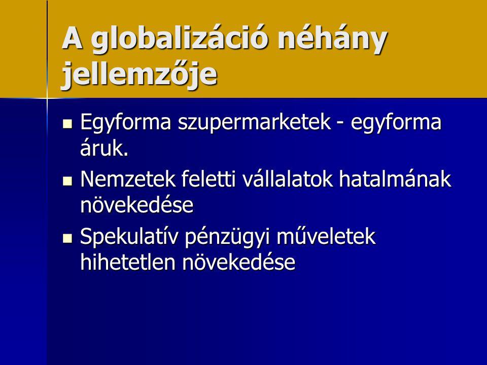 A globalizáció néhány jellemzője  Egyforma szupermarketek - egyforma áruk.  Nemzetek feletti vállalatok hatalmának növekedése  Spekulatív pénzügyi