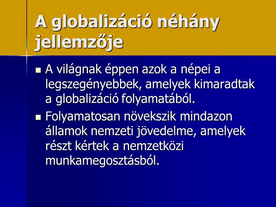 A globalizáció néhány jellemzője  A világnak éppen azok a népei a legszegényebbek, amelyek kimaradtak a globalizáció folyamatából.  Folyamatosan növ