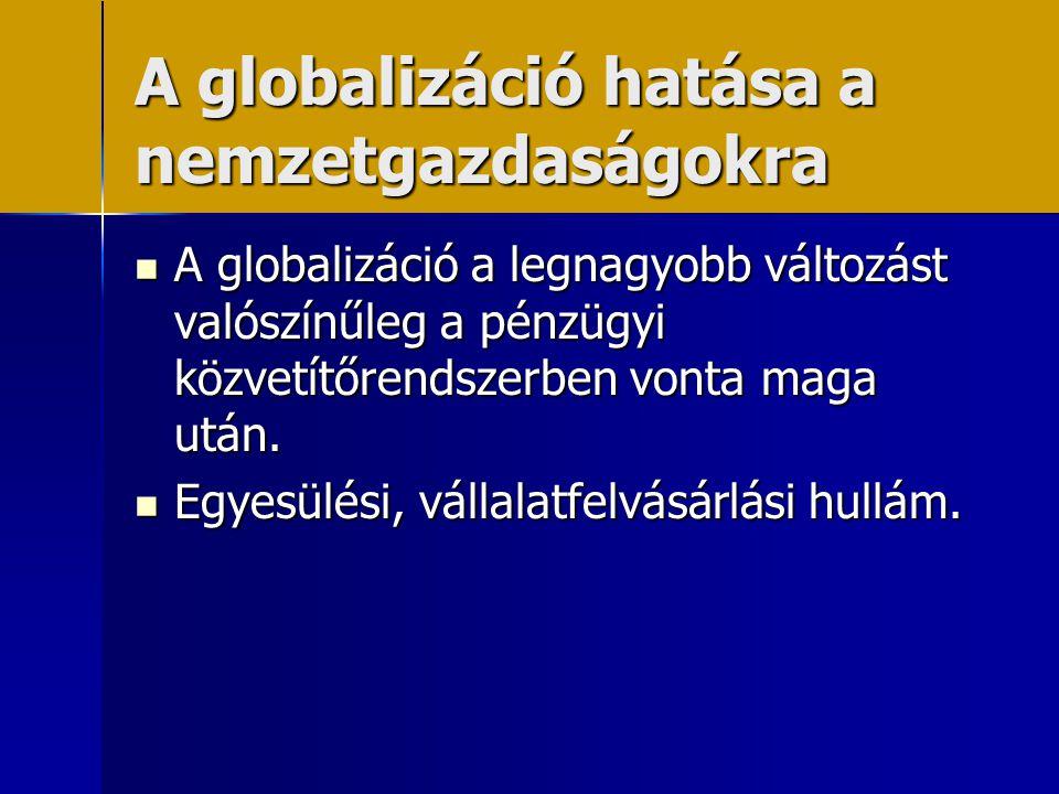 A globalizáció hatása a nemzetgazdaságokra  A globalizáció a legnagyobb változást valószínűleg a pénzügyi közvetítőrendszerben vonta maga után.  Egy