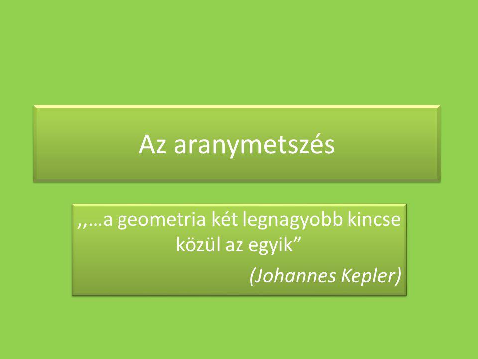 """Az aranymetszés,,…a geometria két legnagyobb kincse közül az egyik"""" (Johannes Kepler),,…a geometria két legnagyobb kincse közül az egyik"""" (Johannes Ke"""