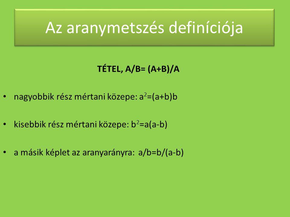 Az aranymetszés definíciója TÉTEL, A/B= (A+B)/A • nagyobbik rész mértani közepe: a 2 =(a+b)b • kisebbik rész mértani közepe: b 2 =a(a-b) • a másik kép