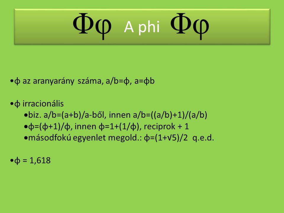 A phi •φ az aranyarány száma, a/b=φ, a=φb •φ irracionális  biz. a/b=(a+b)/a-ből, innen a/b=((a/b)+1)/(a/b)  φ=(φ+1)/φ, innen φ=1+(1/φ), reciprok + 1