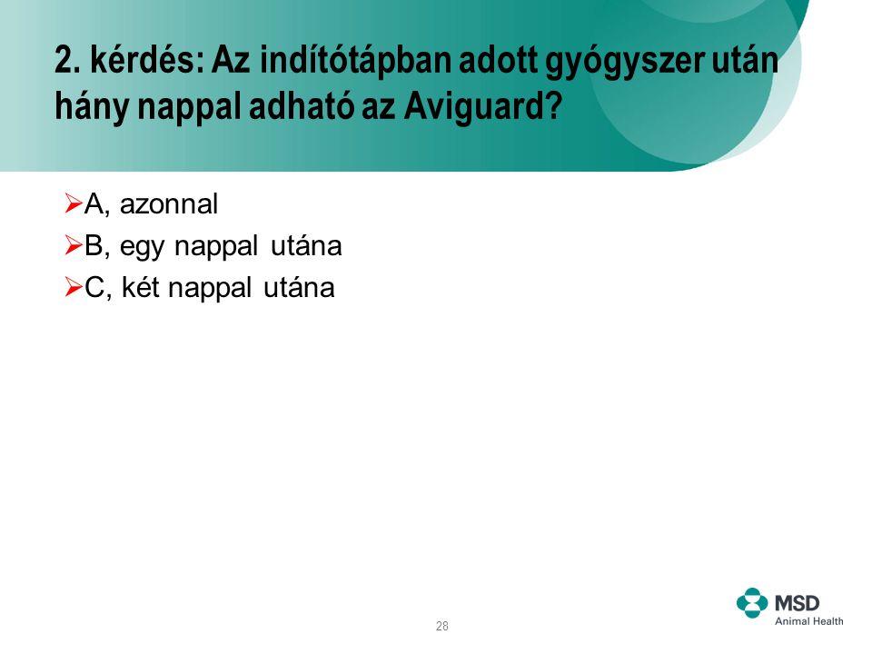 28 2. kérdés: Az indítótápban adott gyógyszer után hány nappal adható az Aviguard?  A, azonnal  B, egy nappal utána  C, két nappal utána