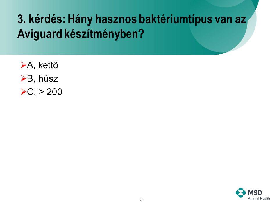 29 3. kérdés: Hány hasznos baktériumtípus van az Aviguard készítményben?  A, kettő  B, húsz  C, > 200