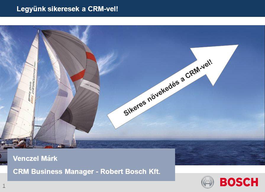 1 Legyünk sikeresek a CRM-vel! Venczel Márk CRM Business Manager - Robert Bosch Kft. Sikeres növekedés a CRM-vel!