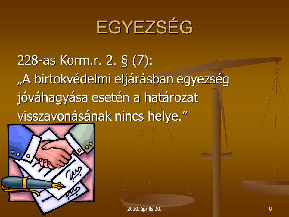 """2010. április 20.8 EGYEZSÉG 228-as Korm.r. 2. § (7): """"A birtokvédelmi eljárásban egyezség jóváhagyása esetén a határozat visszavonásának nincs helye."""""""