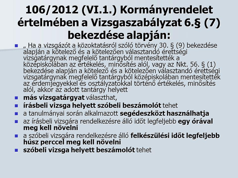 """106/2012 (VI.1.) Kormányrendelet értelmében a Vizsgaszabályzat 6.§ (7) bekezdése alapján:  """" Ha a vizsgázót a közoktatásról szóló törvény 30. § (9) b"""