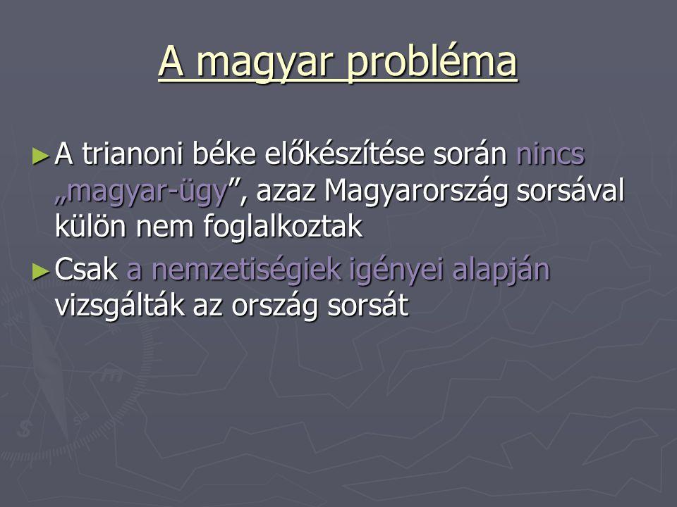 """A magyar probléma ► A trianoni béke előkészítése során nincs """"magyar-ügy"""", azaz Magyarország sorsával külön nem foglalkoztak ► Csak a nemzetiségiek ig"""