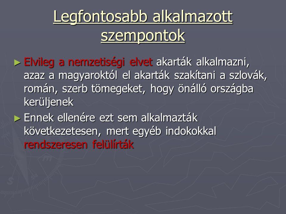 Legfontosabb alkalmazott szempontok ► Elvileg a nemzetiségi elvet akarták alkalmazni, azaz a magyaroktól el akarták szakítani a szlovák, román, szerb