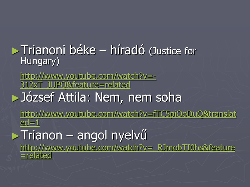 ► Trianoni béke – híradó (Justice for Hungary) http://www.youtube.com/watch?v=- 312xT_JUPQ&feature=related http://www.youtube.com/watch?v=- 312xT_JUPQ