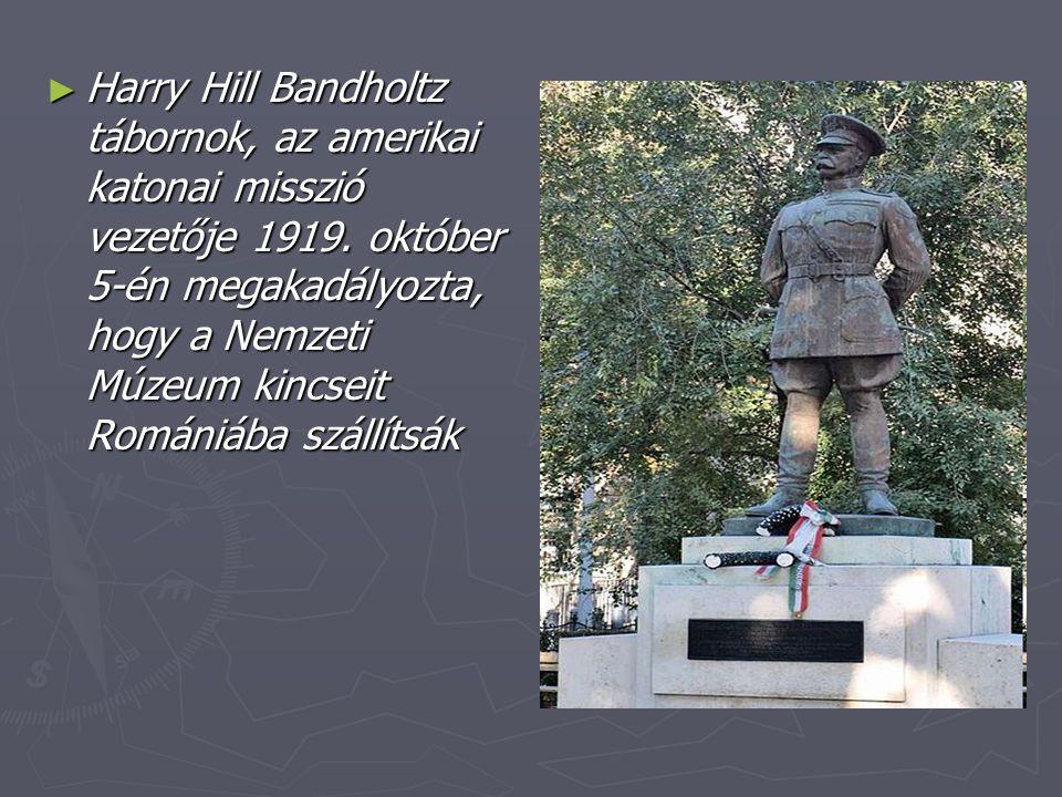 ► Harry Hill Bandholtz tábornok, az amerikai katonai misszió vezetője 1919. október 5-én megakadályozta, hogy a Nemzeti Múzeum kincseit Romániába szál