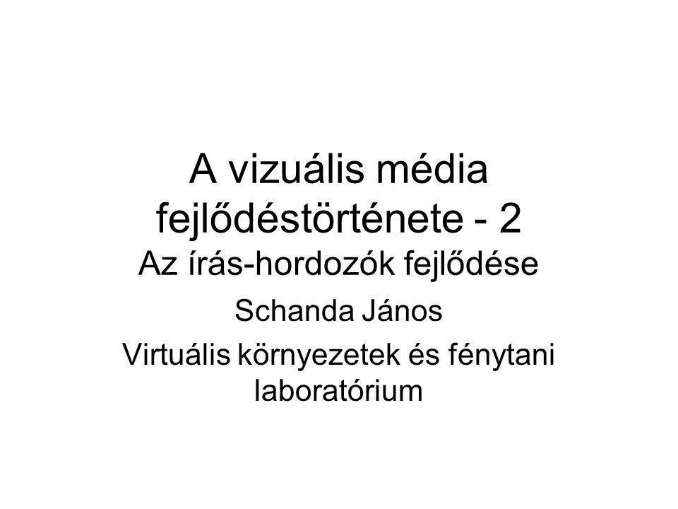 A vizuális média fejlődéstörténete - 2 Az írás-hordozók fejlődése Schanda János Virtuális környezetek és fénytani laboratórium