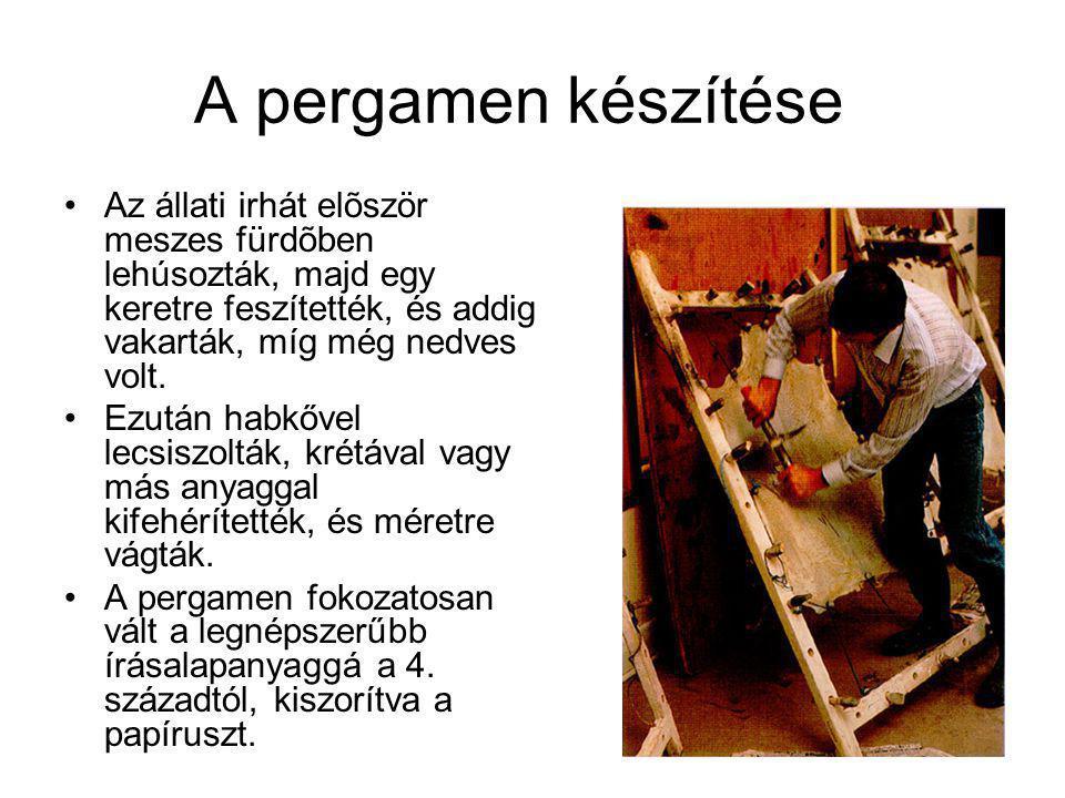A pergamen készítése •Az állati irhát elõször meszes fürdõben lehúsozták, majd egy keretre feszítették, és addig vakarták, míg még nedves volt.