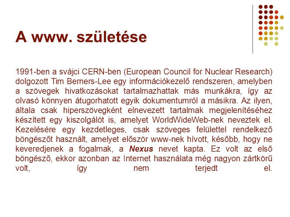A www. születése 1991-ben a svájci CERN-ben (European Council for Nuclear Research) dolgozott Tim Berners-Lee egy információkezelő rendszeren, amelybe