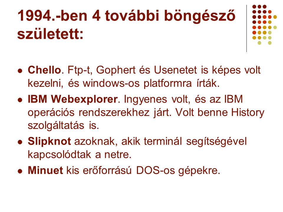 1994.-ben 4 további böngésző született:  Chello. Ftp-t, Gophert és Usenetet is képes volt kezelni, és windows-os platformra írták.  IBM Webexplorer.