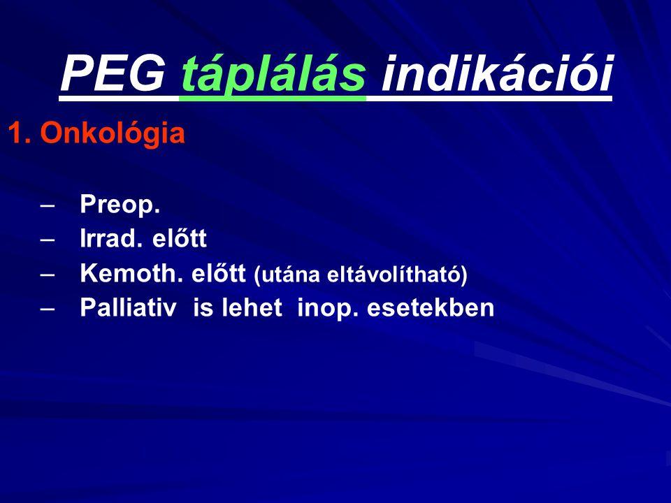 PEG táplálás indikációi 1. Onkológia – –Preop. – –Irrad. előtt – –Kemoth. előtt (utána eltávolítható) – –Palliativ is lehet inop. esetekben