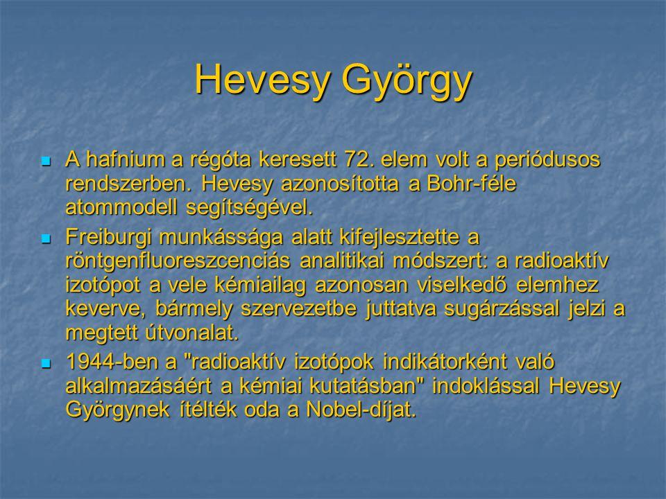 Hevesy György  A hafnium a régóta keresett 72. elem volt a periódusos rendszerben. Hevesy azonosította a Bohr-féle atommodell segítségével.  Freibur