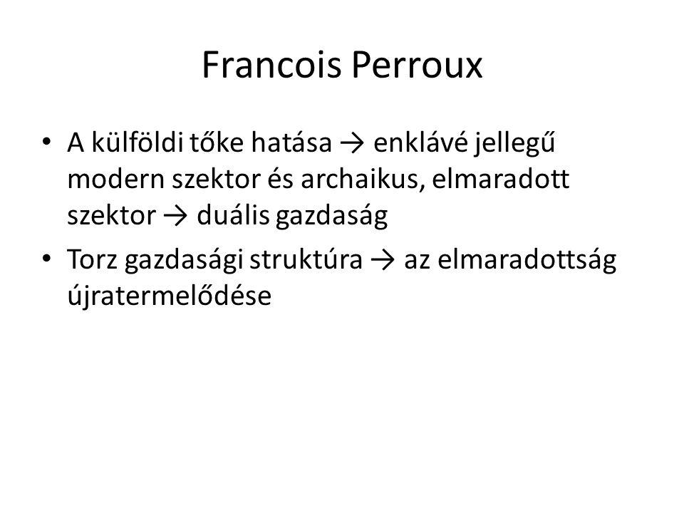 Francois Perroux • A külföldi tőke hatása → enklávé jellegű modern szektor és archaikus, elmaradott szektor → duális gazdaság • Torz gazdasági struktú