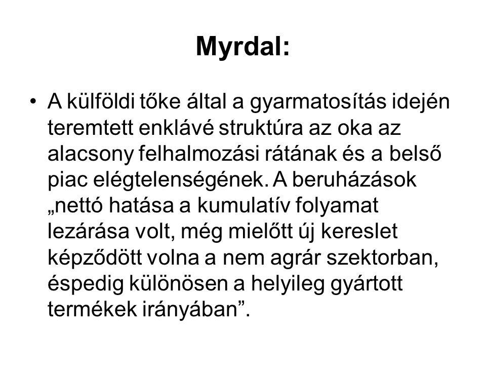 Myrdal: •A külföldi tőke által a gyarmatosítás idején teremtett enklávé struktúra az oka az alacsony felhalmozási rátának és a belső piac elégtelenség