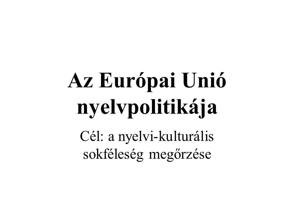 Az Európai Unió nyelvpolitikája Cél: a nyelvi-kulturális sokféleség megőrzése
