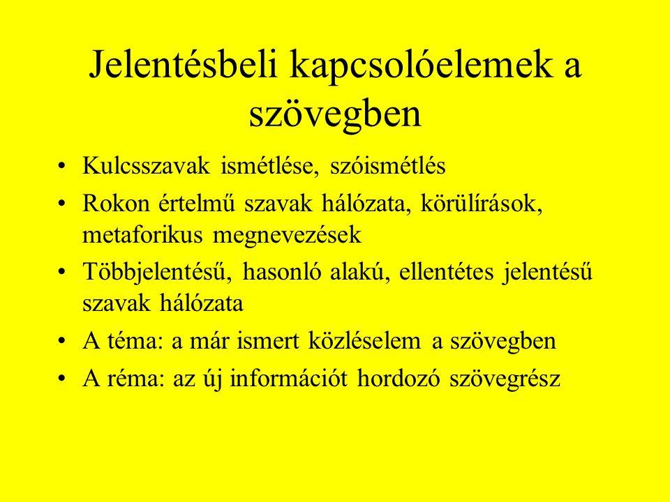 Jelentésbeli kapcsolóelemek a szövegben •Kulcsszavak ismétlése, szóismétlés •Rokon értelmű szavak hálózata, körülírások, metaforikus megnevezések •Többjelentésű, hasonló alakú, ellentétes jelentésű szavak hálózata •A téma: a már ismert közléselem a szövegben •A réma: az új információt hordozó szövegrész