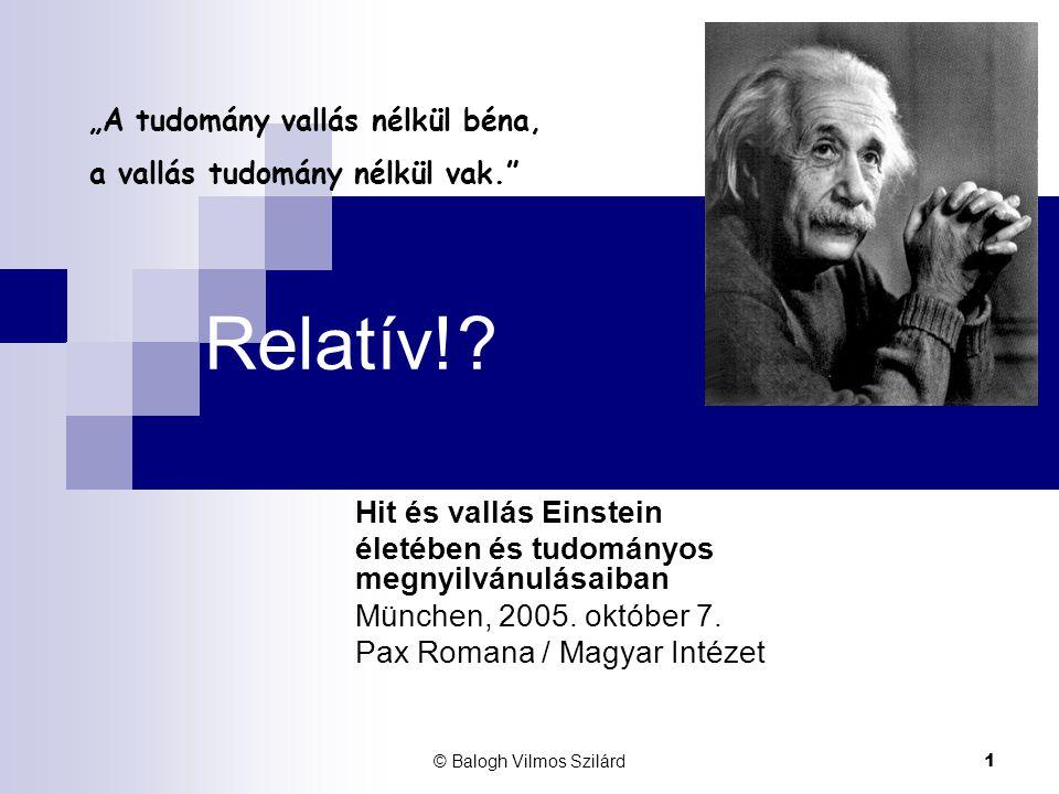 © Balogh Vilmos Szilárd 1 Relatív!? Hit és vallás Einstein életében és tudományos megnyilvánulásaiban München, 2005. október 7. Pax Romana / Magyar In
