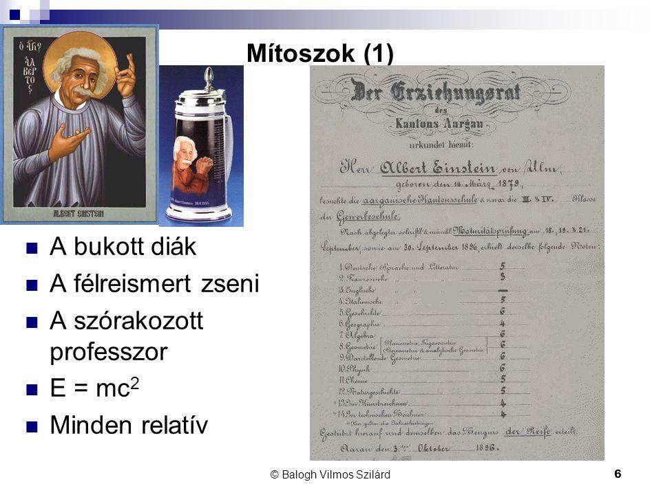 © Balogh Vilmos Szilárd6 Mítoszok (1)  A bukott diák  A félreismert zseni  A szórakozott professzor  E = mc 2  Minden relatív