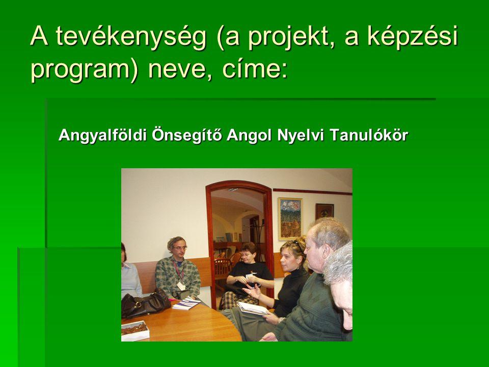 A tevékenység (a projekt, a képzési program) neve, címe: Angyalföldi Önsegítő Angol Nyelvi Tanulókör Angyalföldi Önsegítő Angol Nyelvi Tanulókör
