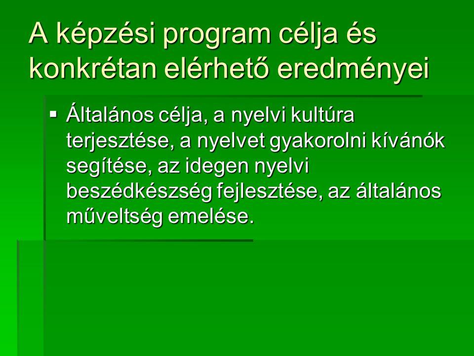 A képzési program célja és konkrétan elérhető eredményei  Általános célja, a nyelvi kultúra terjesztése, a nyelvet gyakorolni kívánók segítése, az id