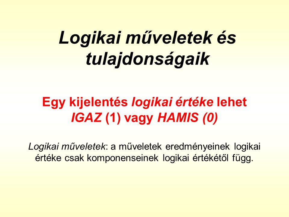 Logikai műveletek és tulajdonságaik Egy kijelentés logikai értéke lehet IGAZ (1) vagy HAMIS (0) Logikai műveletek: a műveletek eredményeinek logikai é