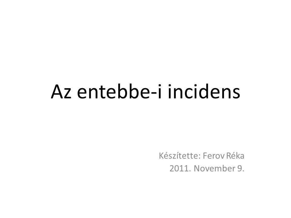 Az entebbe-i incidens Készítette: Ferov Réka 2011. November 9.