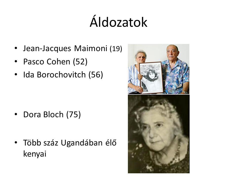 Áldozatok • Jean-Jacques Maimoni (19) • Pasco Cohen (52) • Ida Borochovitch (56) • Dora Bloch (75) • Több száz Ugandában élő kenyai
