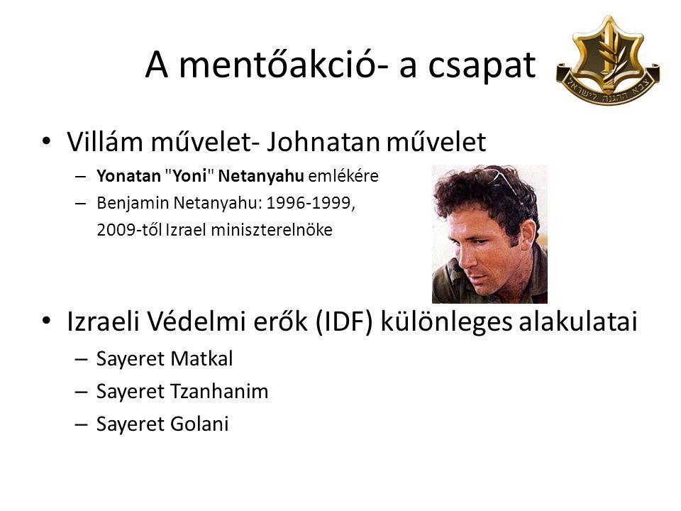 A mentőakció- a csapat • Villám művelet- Johnatan művelet – Yonatan Yoni Netanyahu emlékére – Benjamin Netanyahu: 1996-1999, 2009-től Izrael miniszterelnöke • Izraeli Védelmi erők (IDF) különleges alakulatai – Sayeret Matkal – Sayeret Tzanhanim – Sayeret Golani