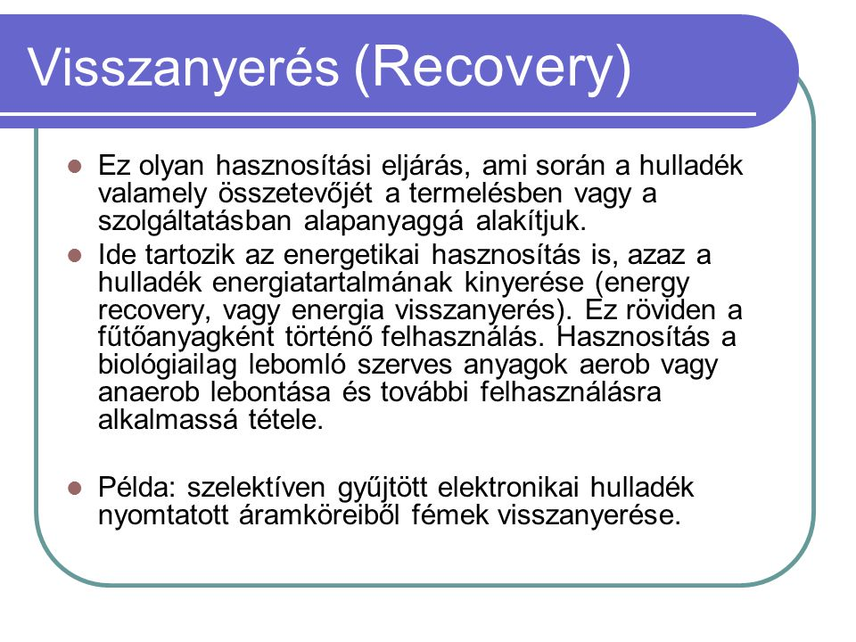 Visszanyerés (Recovery)  Ez olyan hasznosítási eljárás, ami során a hulladék valamely összetevőjét a termelésben vagy a szolgáltatásban alapanyaggá a