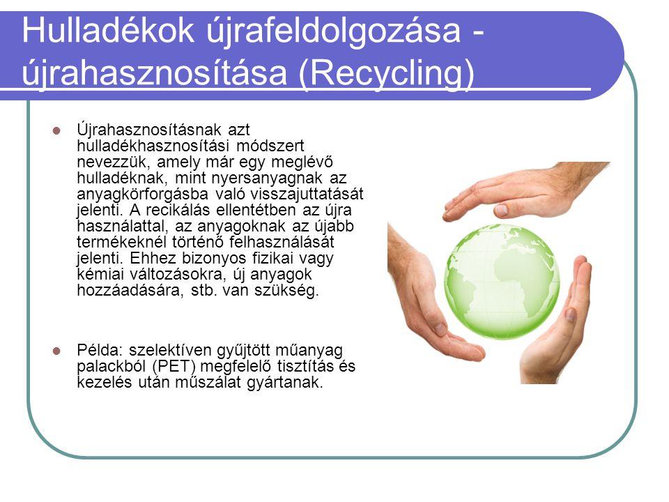 Hulladékok újrafeldolgozása - újrahasznosítása (Recycling)  Újrahasznosításnak azt hulladékhasznosítási módszert nevezzük, amely már egy meglévő hull